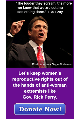 Let's keep women's reproductive rights out of the hands of antio-woman extremists like Gov. Rick Perry. Donate Now!